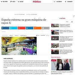 España estrena su gran máquina de rayos X