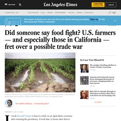 Did someone say food fight? U.S. farmers — and especially those in California — fret over a possible trade war
