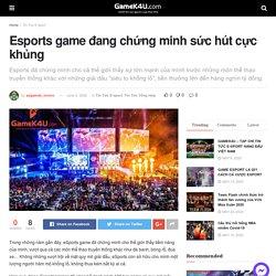 Esports game đang chứng minh sức hút cực khủng - GameK4u- Cập nhập tin tức esports nhanh nhất
