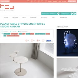 Blog Esprit Design Planet table et mouvement par le studio KamKam