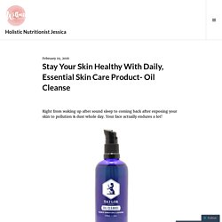 Stay Your Skin Healthy With Daily, Essential Skin Care Product- Oil Cleanse – Holistic Nutritionist Jessica