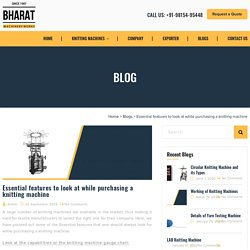 Essential features to look at while purchasing a knitting machine - Bharat Machinery Works