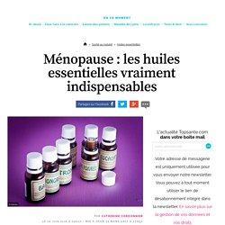 Ménopause : les huiles essentielles vraiment indispensables - Topsante.com
