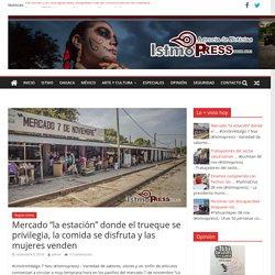 """Mercado """"la estación"""" donde el trueque se privilegia, la comida se disfruta y las mujeres venden – IstmoPress"""