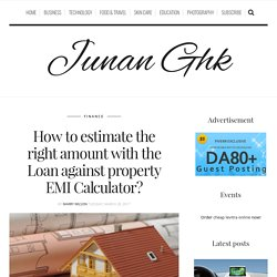 How to estimate the right amount with the Loan against property EMI Calculator? – Junan Ghk