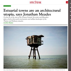 Estuarial towns are an architectural utopia, says Jonathan Meades