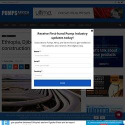Ethiopia, Djibouti sign gas pipeline construction deal