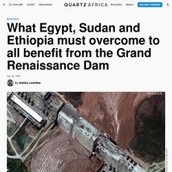 Ethiopia, Egypt and Sudan face new Grand Renaissance Dam hurdles — Quartz Africa
