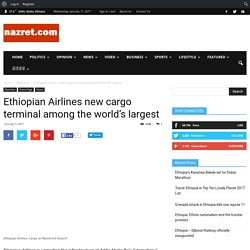 Ethiopian Airlines new cargo terminal among the world's largest