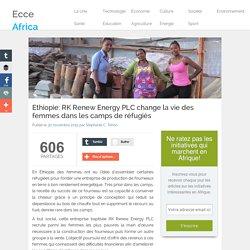 Ethiopie: RK Renew Energy PLC change la vie des femmes dans les camps de réfugiés - Ecce Africa