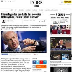 """Etiquetage des produits des colonies : Netanyahou, roi du """"point Godwin"""" - L'Obs"""
