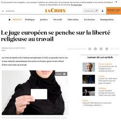 Le juge européen se penche sur la liberté religieuse au travail - La Croix