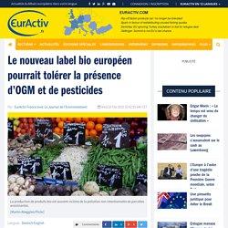 Le nouveau label bio européen pourrait tolérer la présence d'OGM et de pesticides – EurActiv.fr