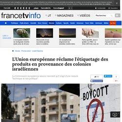 L'Union européenne réclame l'étiquetage des produits en provenance des colonies israéliennes