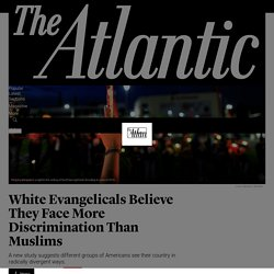 White Evangelicals Say They Face More Discrimination Than Muslims - The Atlantic