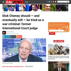 Dick Cheney should — and eventually will — be tried as a war criminal: former International Court judge