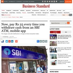 Now, pay Rs 25 every time you withdraw cash from an SBI ATM, mobile app