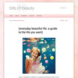 everyday beautiful life: a guide to the life you want | {Bits of Beauty}