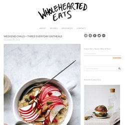 WEEKEND CHILLS + THREE EVERYDAY OATMEALS - Wholehearted Eats