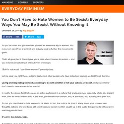 You Don't Have to Hate Women to Be Sexist: Everyday Ways You May Be Sexist Without Knowing It
