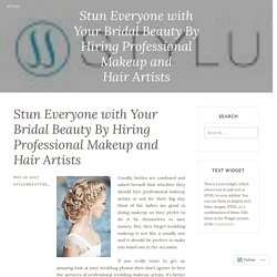 Stun Everyone with Your Bridal Beauty By Hiring Professional Makeup and Hair Artists – Stylu