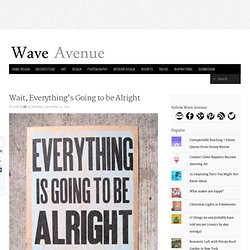 Wait, Everything's Going to be Alright - wave avenue - StumbleUpon