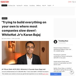 'Trying to build everything on your own is where most companies slow down': WhiteHat Jr's Karan Bajaj