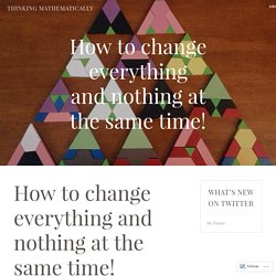 How to change everything and nothing at the same time! – Thinking Mathematically