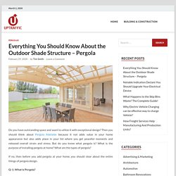 Everything You Should Know About the Outdoor Shade Structure – Pergola -