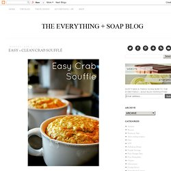 THE EVERYTHING + SOAP BLOG: Easy + Clean Crab Soufflé