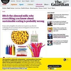 Ditch the almond milk: why everything you know about sustainable eating is probably wrong