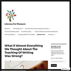 What If Almost Everything We Thought About The Teaching Of Writing Was Wrong? – Literacy For Pleasure