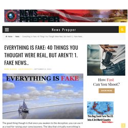 Everything Is Fake: 40 Things You Thought Were Real, But Aren't! 1. Fake News..