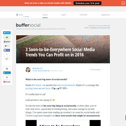 3 Soon-to-be-Everywhere Social Media Trends You Can Profit on in 2016