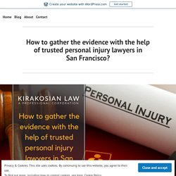 How to gather the evidence with the help of trusted personal injury lawyers in San Francisco? – best personal injury attorney los angeles