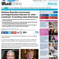 Anthony Bourdain eviscerates 'privileged Eastern liberals' over working-class Americans