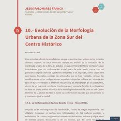 10.- Evolución de la Morfología Urbana de la Zona Sur del Centro Histórico