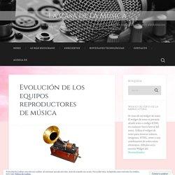 Evolución de los equipos reproductores de música – La Casa de la Música