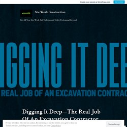 Digging It Deep—The Real Job Of An Excavation Contractor – Site Work Construction