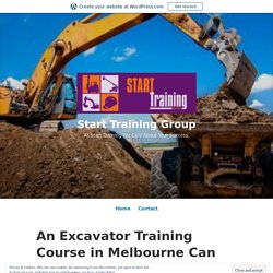 An Excavator Training Course in Melbourne Can Open a New World of Opportunities for You – Start Training Group