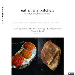 eat in my kitchen x The Bread Exchange – Roast Apricots on Turmeric Bread : eat in my kitchen
