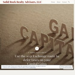 Use the 1031 Exchange route to defer taxes on your Capital Gains – Solid Rock Realty Advisors, LLC