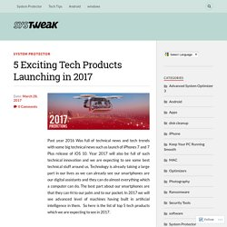 5 Exciting Tech Products Launching in 2017 – Systweak Software Blog