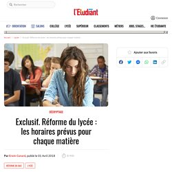 Exclusif. Réforme du lycée : les horaires prévus pour chaque matière - Letudiant.fr