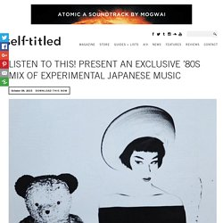 Listen To This! Present an Exclusive '80s Mix of Experimental Japanese Music