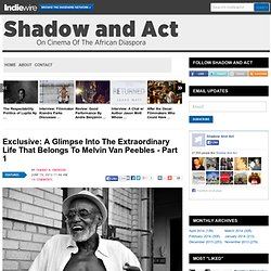 Exclusive: A Glimpse Into The Extraordinary Life That Belongs To Melvin Van Peebles - Part 1