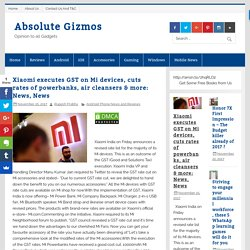 Xiaomi executes GST on Mi devices, cuts rates of powerbanks, air cleansers & more: News, News
