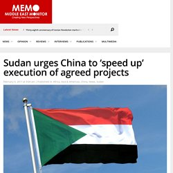 Sudan urges China to 'speed up' execution of agreed projects – Middle East Monitor