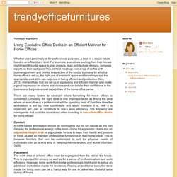 trendyofficefurnitures: Using Executive Office Desks in an Efficient Manner for Home Offices