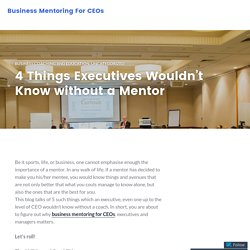 4 Things Executives Wouldn't Know without a Mentor – Business Mentoring For CEOs